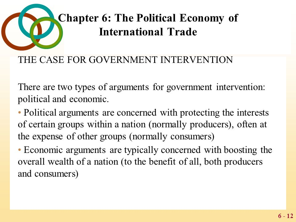 6 - 12 Chapter 6: The Political Economy of International Trade THE CASE FOR GOVERNMENT INTERVENTION There are two types of arguments for government in