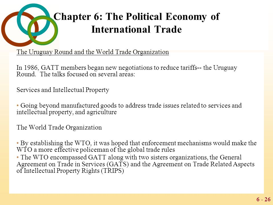 6 - 26 Chapter 6: The Political Economy of International Trade The Uruguay Round and the World Trade Organization In 1986, GATT members began new nego