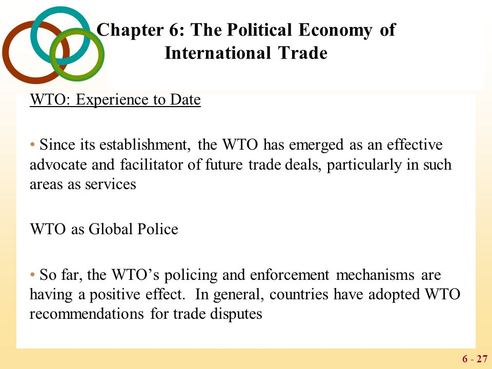 6 - 27 Chapter 6: The Political Economy of International Trade WTO: Experience to Date Since its establishment, the WTO has emerged as an effective ad