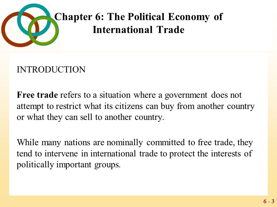 6 - 3 Chapter 6: The Political Economy of International Trade INTRODUCTION Free trade refers to a situation where a government does not attempt to res