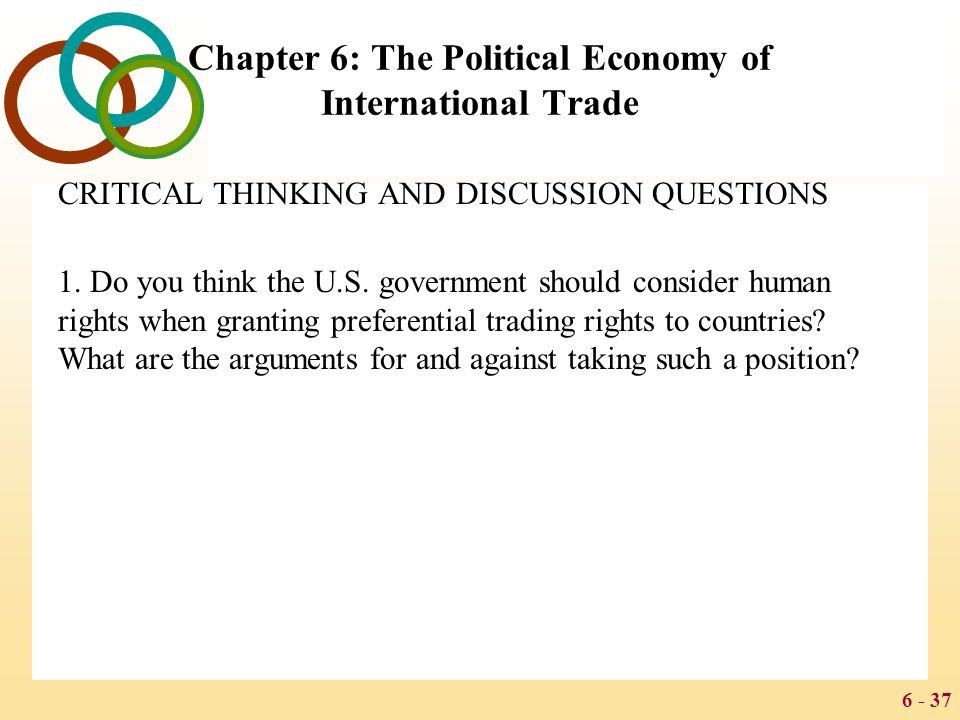 6 - 37 Chapter 6: The Political Economy of International Trade CRITICAL THINKING AND DISCUSSION QUESTIONS 1. Do you think the U.S. government should c
