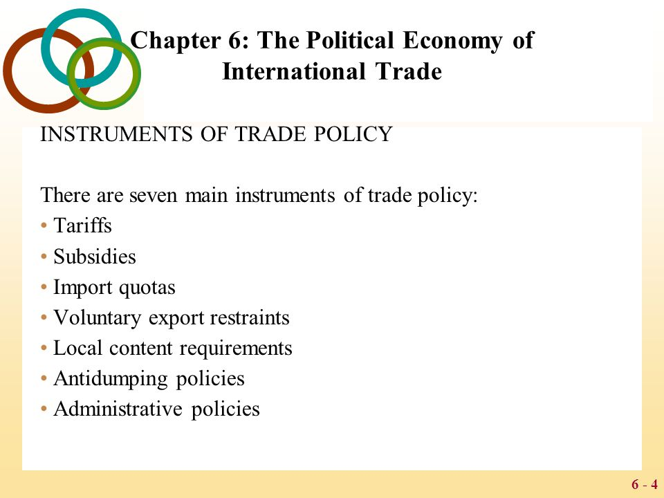 6 - 25 Chapter 6: The Political Economy of International Trade 1980-1993: Protectionist Trends During the 1980s and early 1990s, the world trading system was strained Japans economic strength and huge trade surplus stressed what had been more equal trading patterns, and Japans perceived protectionist (neo- mercantilist) policies created intense political pressures in other countries Persistent trade deficits by the U.S., the worlds largest economy, caused significant economic problems for some industries and political problems for the government Many countries found that although limited by GATT from utilizing tariffs, there were many other more subtle forms of intervention that had the same effects and did not technically violate GATT (e.g.