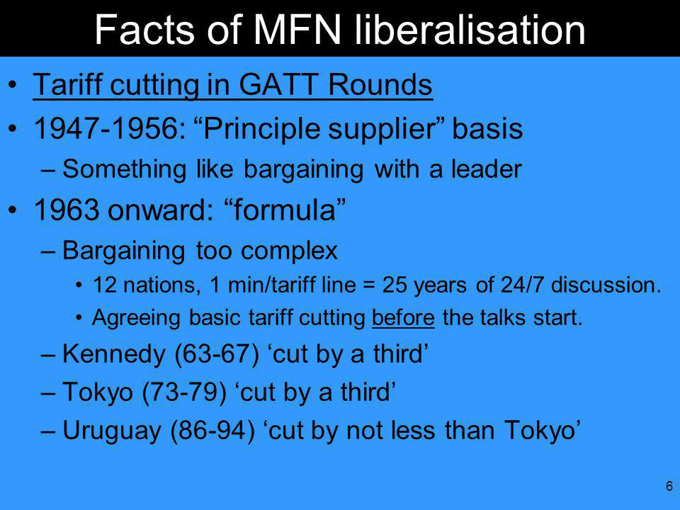 6 Facts of MFN liberalisation Tariff cutting in GATT Rounds 1947-1956: Principle supplier basis –Something like bargaining with a leader 1963 onward: formula –Bargaining too complex 12 nations, 1 min/tariff line = 25 years of 24/7 discussion.