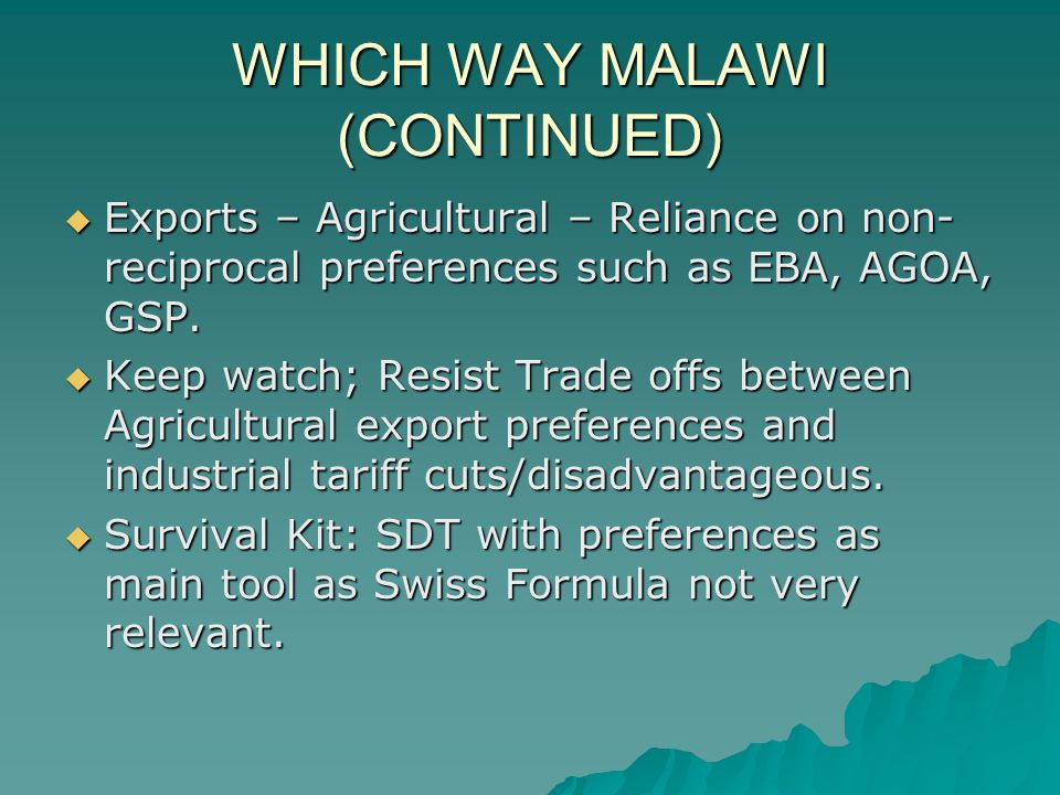 WHICH WAY MALAWI (CONTINUED) Exports – Agricultural – Reliance on non- reciprocal preferences such as EBA, AGOA, GSP.