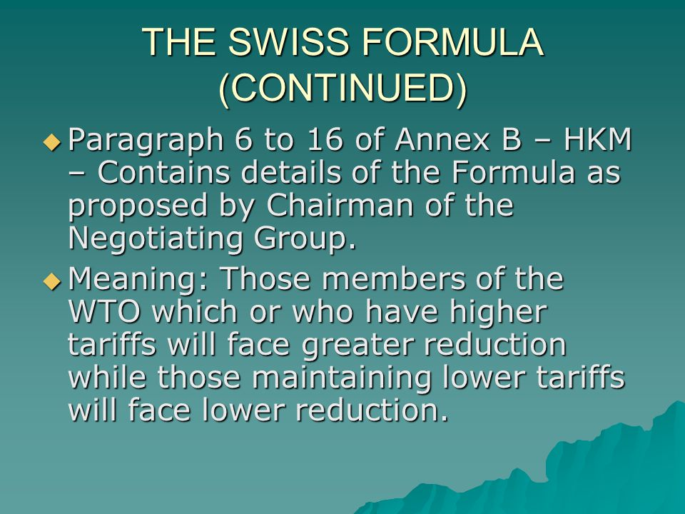 THE SWISS FORMULA (CONTINUED) Paragraph 6 to 16 of Annex B – HKM – Contains details of the Formula as proposed by Chairman of the Negotiating Group.