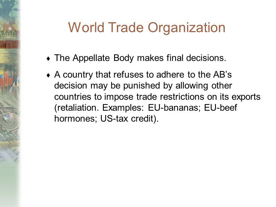 World Trade Organization The Appellate Body makes final decisions. A country that refuses to adhere to the ABs decision may be punished by allowing ot