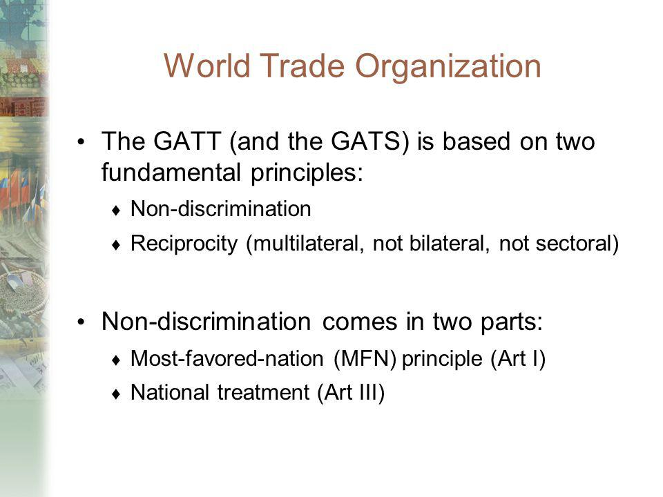 World Trade Organization The GATT (and the GATS) is based on two fundamental principles: Non-discrimination Reciprocity (multilateral, not bilateral,