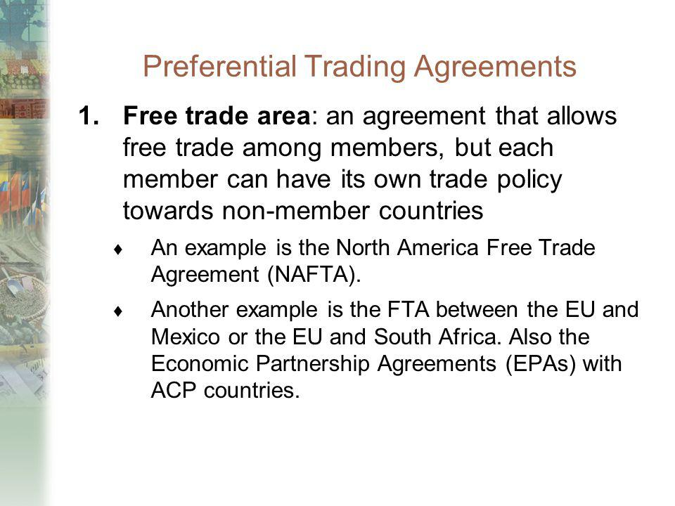 Preferential Trading Agreements 1.Free trade area: an agreement that allows free trade among members, but each member can have its own trade policy to