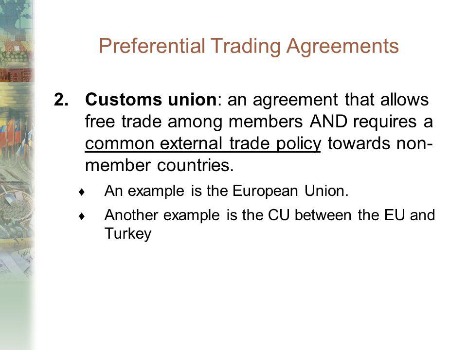 Preferential Trading Agreements 2.Customs union: an agreement that allows free trade among members AND requires a common external trade policy towards