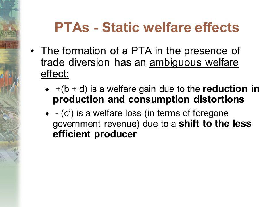 PTAs - Static welfare effects The formation of a PTA in the presence of trade diversion has an ambiguous welfare effect: +(b + d) is a welfare gain du