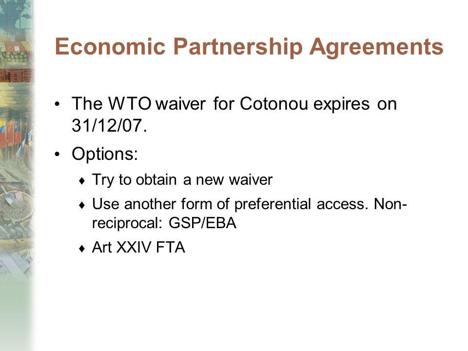 Economic Partnership Agreements The WTO waiver for Cotonou expires on 31/12/07. Options: Try to obtain a new waiver Use another form of preferential a