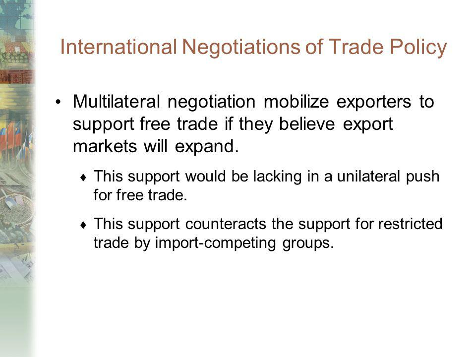 International Negotiations of Trade Policy Multilateral negotiation mobilize exporters to support free trade if they believe export markets will expan