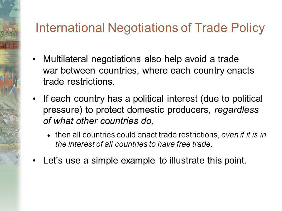 International Negotiations of Trade Policy Multilateral negotiations also help avoid a trade war between countries, where each country enacts trade re