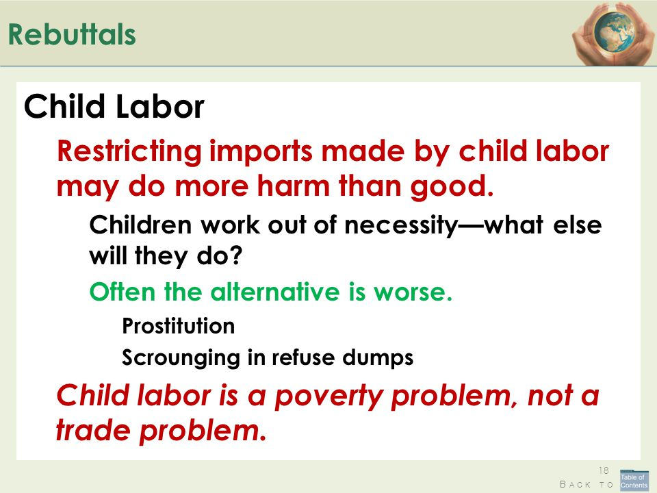 B ACK TO Rebuttals Child Labor Restricting imports made by child labor may do more harm than good. Children work out of necessitywhat else will they d