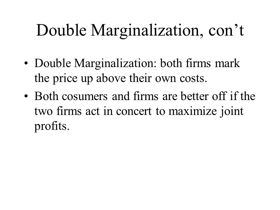 Double Marginalization, cont Double Marginalization: both firms mark the price up above their own costs.