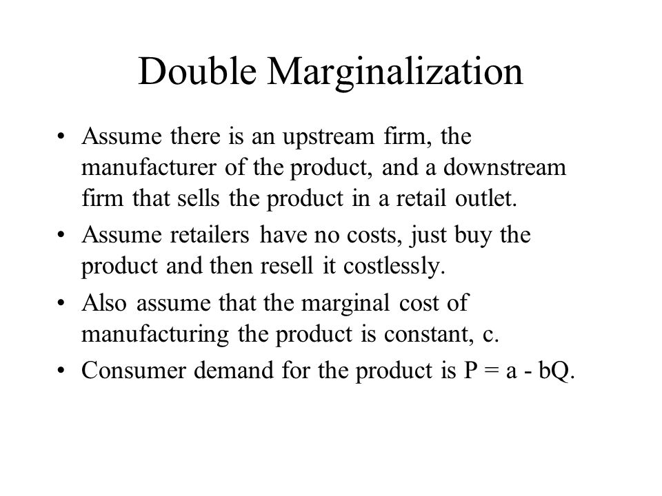 Double Marginalization Assume there is an upstream firm, the manufacturer of the product, and a downstream firm that sells the product in a retail outlet.