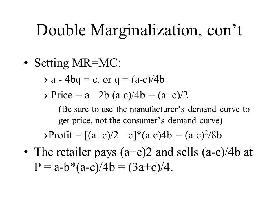 Double Marginalization, cont Setting MR=MC: a - 4bq = c, or q = (a-c)/4b Price = a - 2b (a-c)/4b = (a+c)/2 (Be sure to use the manufacturers demand curve to get price, not the consumers demand curve) Profit = [(a+c)/2 - c]*(a-c)4b = (a-c) 2 /8b The retailer pays (a+c)2 and sells (a-c)/4b at P = a-b*(a-c)/4b = (3a+c)/4.