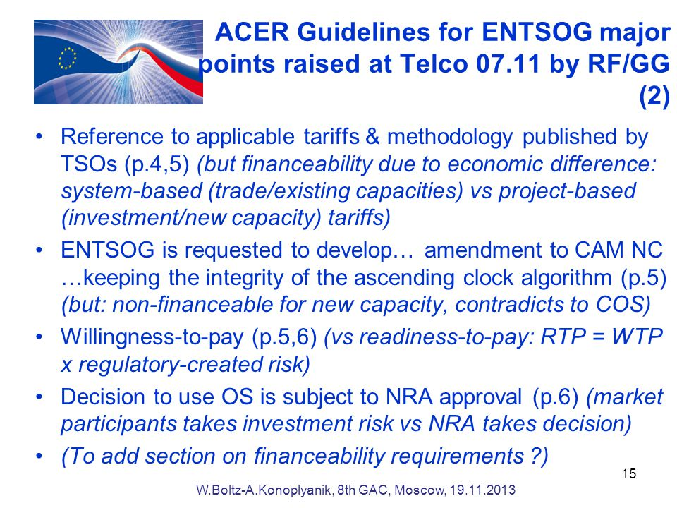 ACER Guidelines for ENTSOG major points raised at Telco by RF/GG (2) Reference to applicable tariffs & methodology published by TSOs (p.4,5) (but financeability due to economic difference: system-based (trade/existing capacities) vs project-based (investment/new capacity) tariffs) ENTSOG is requested to develop… amendment to CAM NC …keeping the integrity of the ascending clock algorithm (p.5) (but: non-financeable for new capacity, contradicts to COS) Willingness-to-pay (p.5,6) (vs readiness-to-pay: RTP = WTP x regulatory-created risk) Decision to use OS is subject to NRA approval (p.6) (market participants takes investment risk vs NRA takes decision) (To add section on financeability requirements ) W.Boltz-A.Konoplyanik, 8th GAC, Moscow,