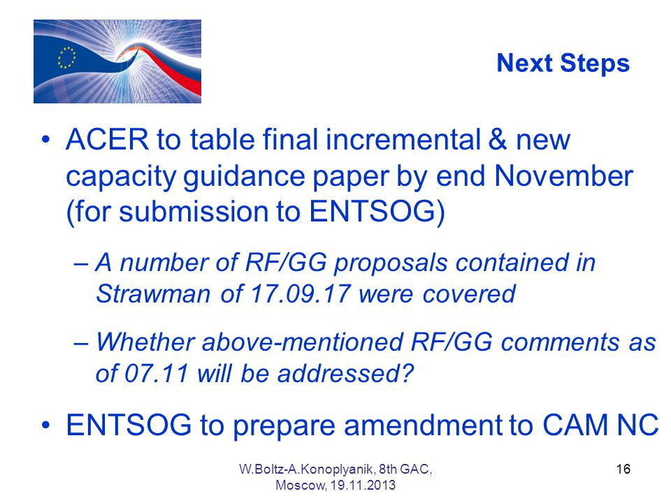 Next Steps ACER to table final incremental & new capacity guidance paper by end November (for submission to ENTSOG) –A number of RF/GG proposals contained in Strawman of were covered –Whether above-mentioned RF/GG comments as of will be addressed.