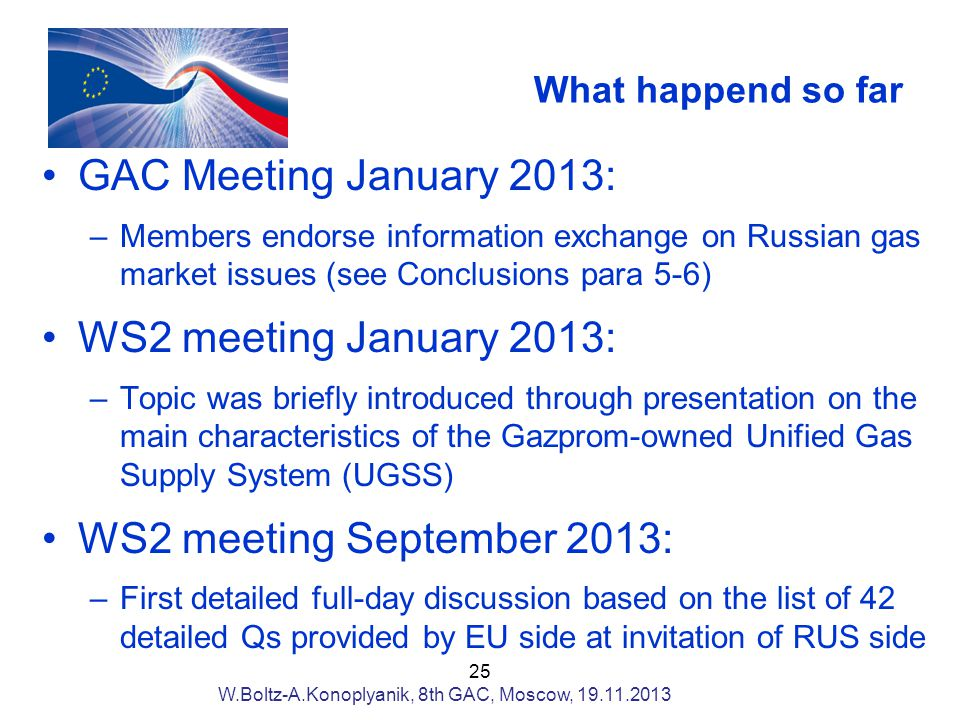 What happend so far GAC Meeting January 2013: –Members endorse information exchange on Russian gas market issues (see Conclusions para 5-6) WS2 meeting January 2013: –Topic was briefly introduced through presentation on the main characteristics of the Gazprom-owned Unified Gas Supply System (UGSS) WS2 meeting September 2013: –First detailed full-day discussion based on the list of 42 detailed Qs provided by EU side at invitation of RUS side 25 W.Boltz-A.Konoplyanik, 8th GAC, Moscow,