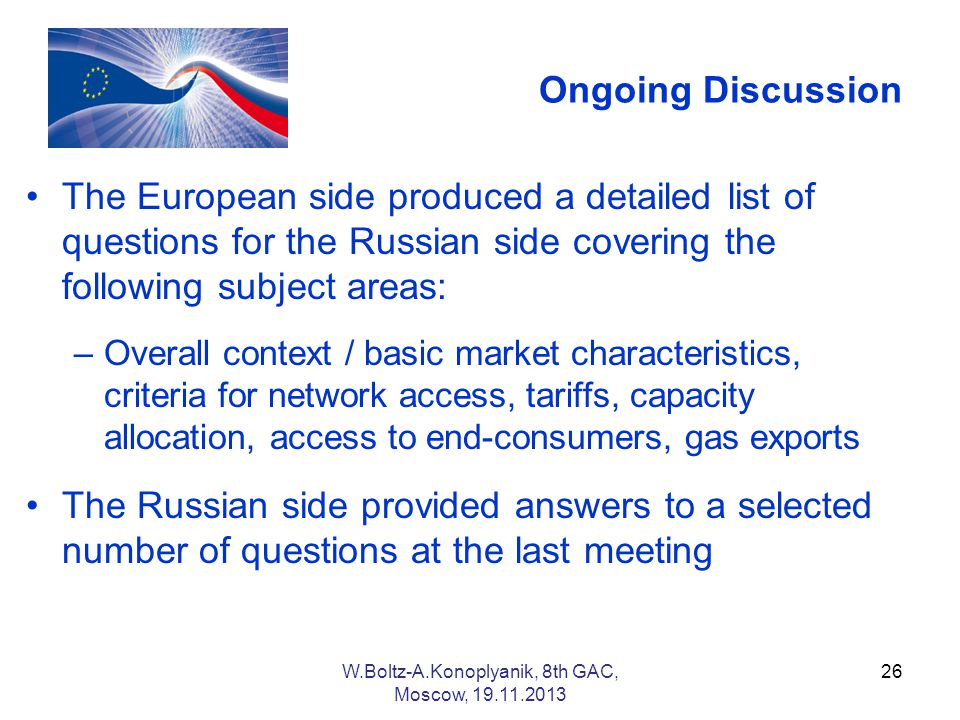 Ongoing Discussion The European side produced a detailed list of questions for the Russian side covering the following subject areas: –Overall context / basic market characteristics, criteria for network access, tariffs, capacity allocation, access to end-consumers, gas exports The Russian side provided answers to a selected number of questions at the last meeting 26W.Boltz-A.Konoplyanik, 8th GAC, Moscow,