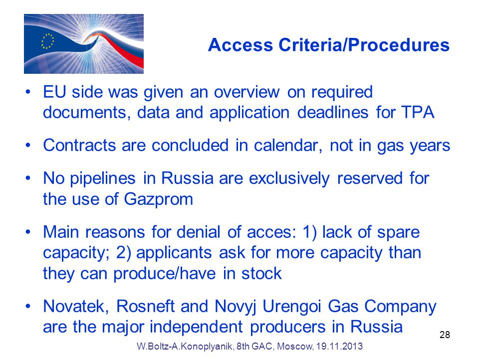 Access Criteria/Procedures EU side was given an overview on required documents, data and application deadlines for TPA Contracts are concluded in calendar, not in gas years No pipelines in Russia are exclusively reserved for the use of Gazprom Main reasons for denial of acces: 1) lack of spare capacity; 2) applicants ask for more capacity than they can produce/have in stock Novatek, Rosneft and Novyj Urengoi Gas Company are the major independent producers in Russia 28 W.Boltz-A.Konoplyanik, 8th GAC, Moscow,