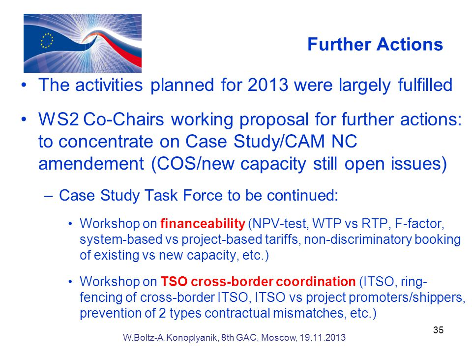 Further Actions The activities planned for 2013 were largely fulfilled WS2 Co-Chairs working proposal for further actions: to concentrate on Case Study/CAM NC amendement (COS/new capacity still open issues) –Case Study Task Force to be continued: Workshop on financeability (NPV-test, WTP vs RTP, F-factor, system-based vs project-based tariffs, non-discriminatory booking of existing vs new capacity, etc.) Workshop on TSO cross-border coordination (ITSO, ring- fencing of cross-border ITSO, ITSO vs project promoters/shippers, prevention of 2 types contractual mismatches, etc.) 35 W.Boltz-A.Konoplyanik, 8th GAC, Moscow,