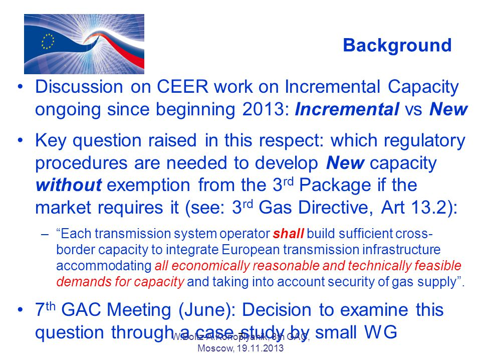 Background Discussion on CEER work on Incremental Capacity ongoing since beginning 2013: Incremental vs New Key question raised in this respect: which regulatory procedures are needed to develop New capacity without exemption from the 3 rd Package if the market requires it (see: 3 rd Gas Directive, Art 13.2): –Each transmission system operator shall build sufficient cross- border capacity to integrate European transmission infrastructure accommodating all economically reasonable and technically feasible demands for capacity and taking into account security of gas supply.