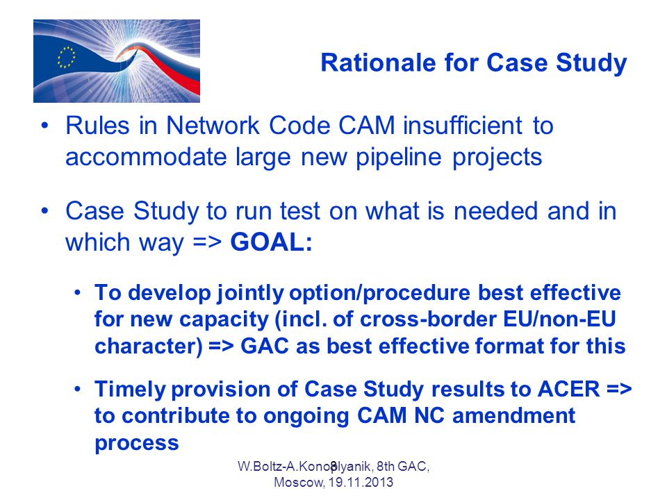 Rationale for Case Study Rules in Network Code CAM insufficient to accommodate large new pipeline projects Case Study to run test on what is needed and in which way => GOAL: To develop jointly option/procedure best effective for new capacity (incl.