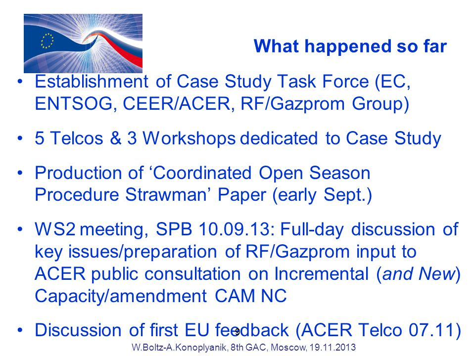 What happened so far Establishment of Case Study Task Force (EC, ENTSOG, CEER/ACER, RF/Gazprom Group) 5 Telcos & 3 Workshops dedicated to Case Study Production of Coordinated Open Season Procedure Strawman Paper (early Sept.) WS2 meeting, SPB : Full-day discussion of key issues/preparation of RF/Gazprom input to ACER public consultation on Incremental (and New) Capacity/amendment CAM NC Discussion of first EU feedback (ACER Telco 07.11) 9 W.Boltz-A.Konoplyanik, 8th GAC, Moscow,