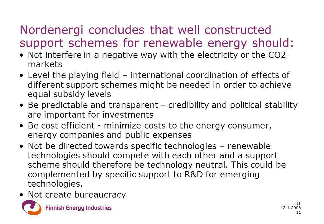 12.1.2006 JT 11 Nordenergi concludes that well constructed support schemes for renewable energy should: Not interfere in a negative way with the electricity or the CO2- markets Level the playing field – international coordination of effects of different support schemes might be needed in order to achieve equal subsidy levels Be predictable and transparent – credibility and political stability are important for investments Be cost efficient - minimize costs to the energy consumer, energy companies and public expenses Not be directed towards specific technologies – renewable technologies should compete with each other and a support scheme should therefore be technology neutral.