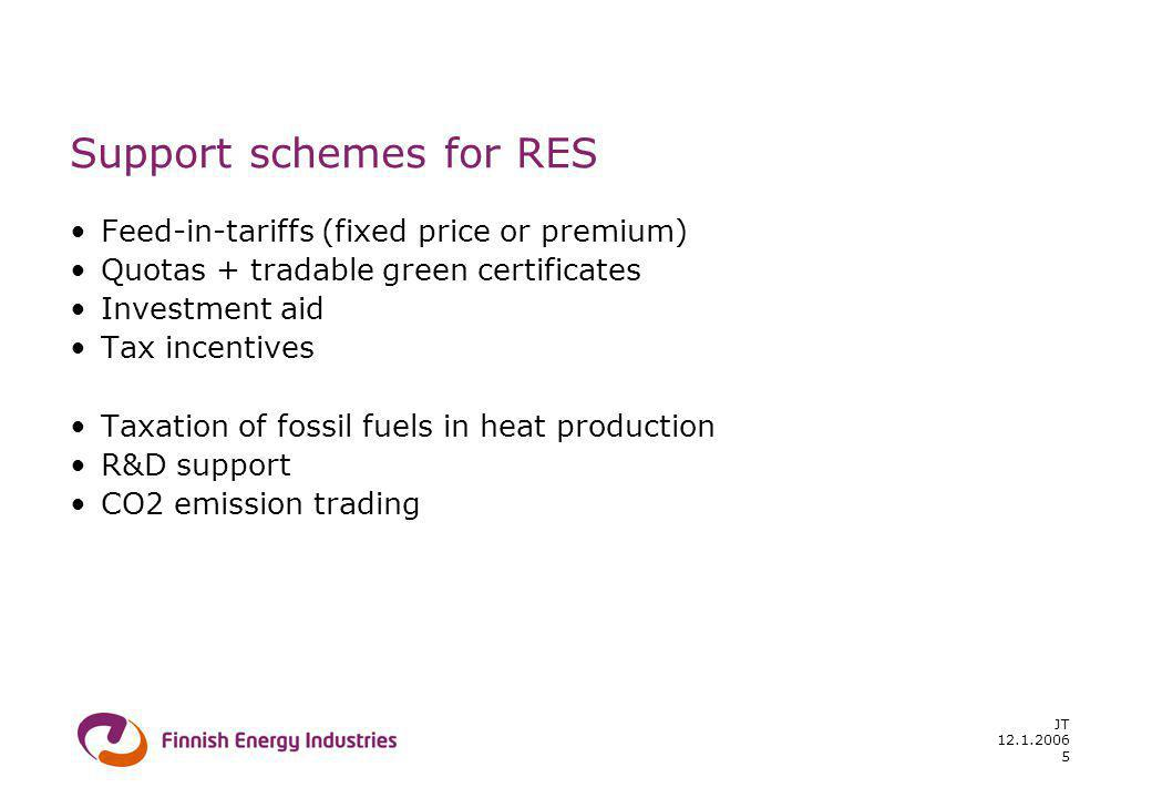 12.1.2006 JT 5 Support schemes for RES Feed-in-tariffs (fixed price or premium) Quotas + tradable green certificates Investment aid Tax incentives Taxation of fossil fuels in heat production R&D support CO2 emission trading
