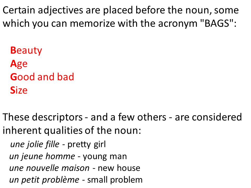 Certain adjectives are placed before the noun, some which you can memorize with the acronym BAGS : Beauty Age Good and bad Size These descriptors - and a few others - are considered inherent qualities of the noun: une jolie fille - pretty girl un jeune homme - young man une nouvelle maison - new house un petit problème - small problem