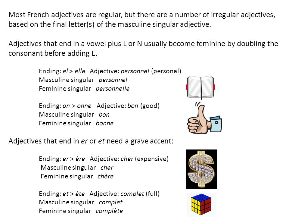 Most French adjectives are regular, but there are a number of irregular adjectives, based on the final letter(s) of the masculine singular adjective.