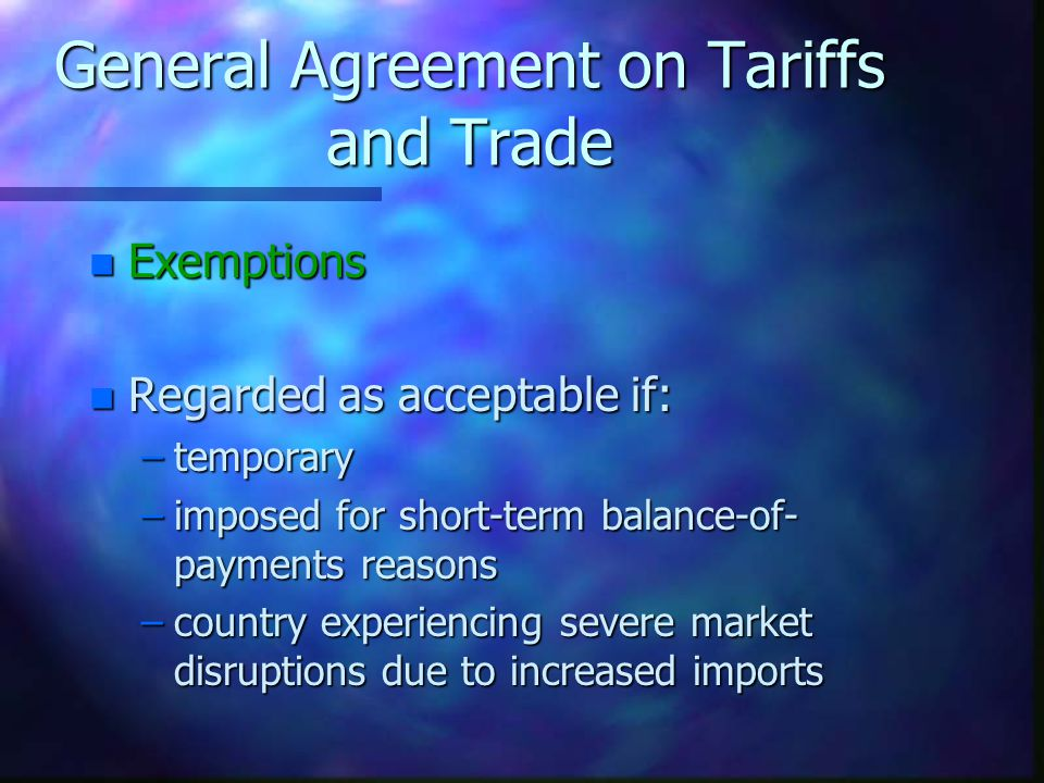 General Agreement on Tariffs and Trade n Reciprocity n Any country that benefits from anothers tariff reduction should reciprocate to an equivalent extent.