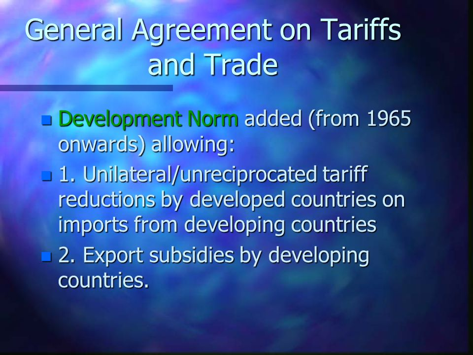General Agreement on Tariffs and Trade n Exemptions n Regarded as acceptable if: –temporary –imposed for short-term balance-of- payments reasons –country experiencing severe market disruptions due to increased imports