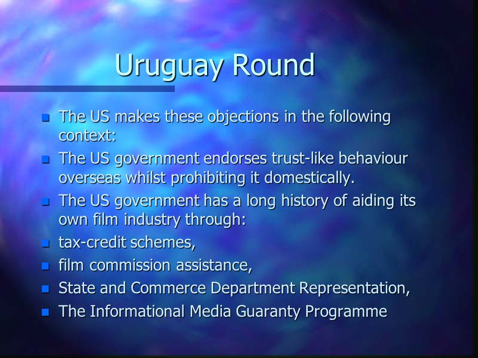Uruguay Round n US objected to the the following barriers to trade in audiovisual products: n Local media content quotas n Restrictions on foreign ownership of the press n Subsidies to screen industries n Subvention and diplomacy designed to assist a/v industries in exporting their product