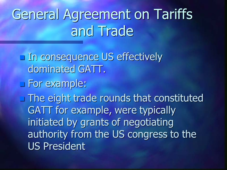 General Agreement on Tariffs and Trade n 1947: Originally US vision for postwar trade regime to be encapsulated in creation of International Trade Organisation.