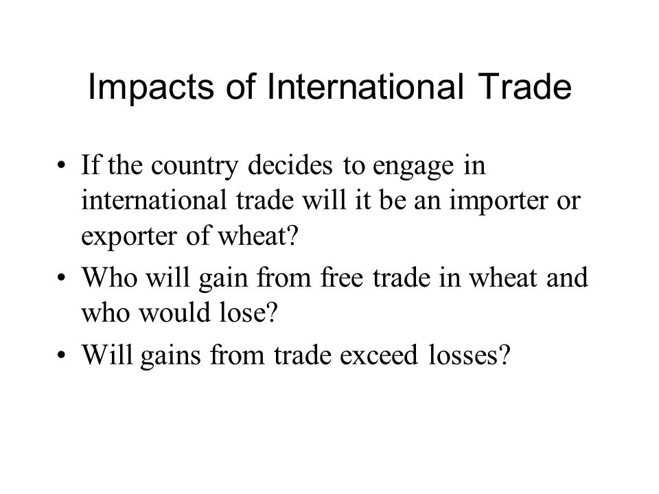 Impacts of International Trade If the country decides to engage in international trade will it be an importer or exporter of wheat.