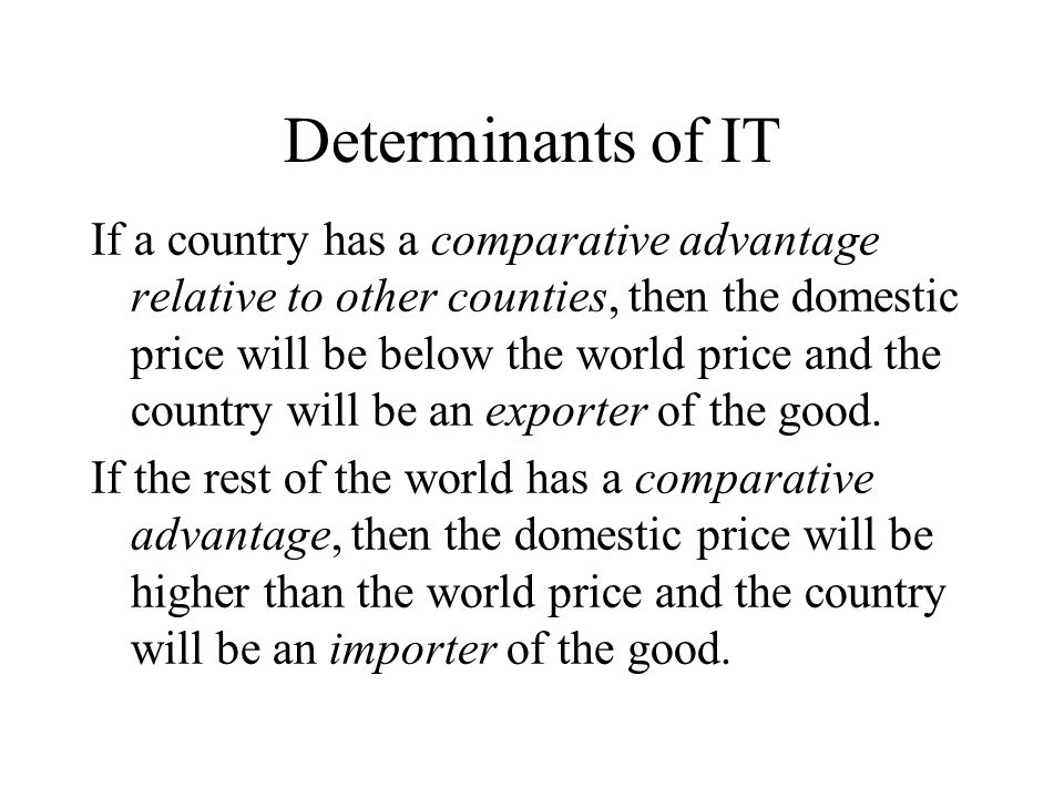 Determinants of IT If a country has a comparative advantage relative to other counties, then the domestic price will be below the world price and the country will be an exporter of the good.