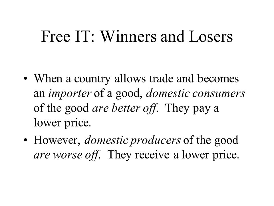 Free IT: Winners and Losers When a country allows trade and becomes an importer of a good, domestic consumers of the good are better off.