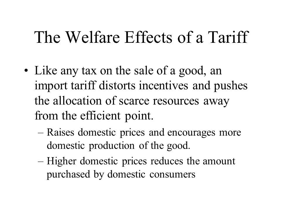 The Welfare Effects of a Tariff Like any tax on the sale of a good, an import tariff distorts incentives and pushes the allocation of scarce resources away from the efficient point.
