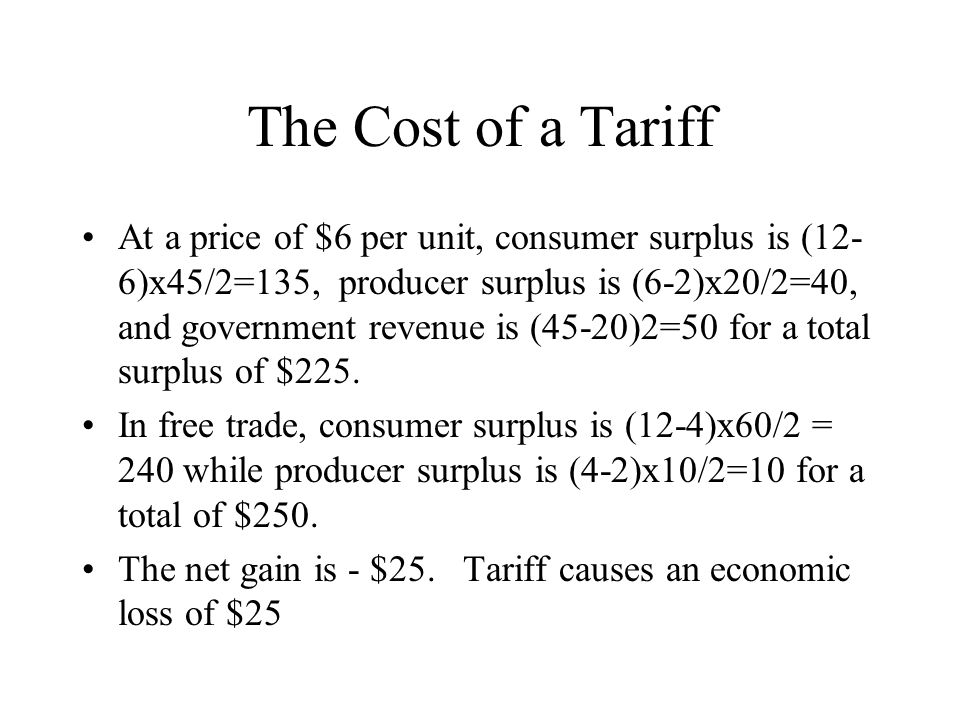 The Cost of a Tariff At a price of $6 per unit, consumer surplus is (12- 6)x45/2=135, producer surplus is (6-2)x20/2=40, and government revenue is (45-20)2=50 for a total surplus of $225.