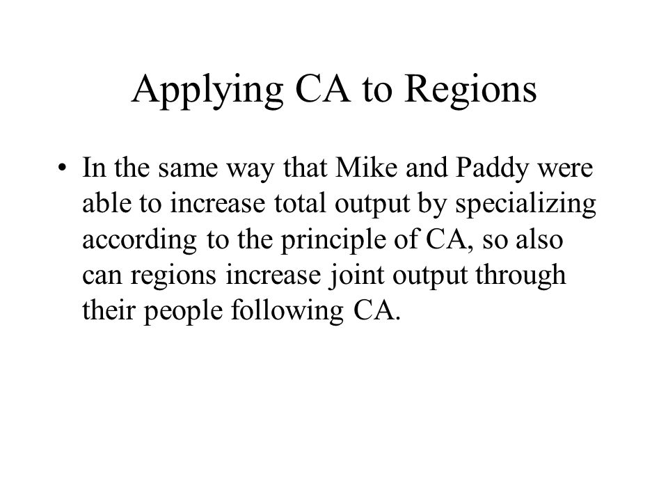 Applying CA to Regions In the same way that Mike and Paddy were able to increase total output by specializing according to the principle of CA, so also can regions increase joint output through their people following CA.