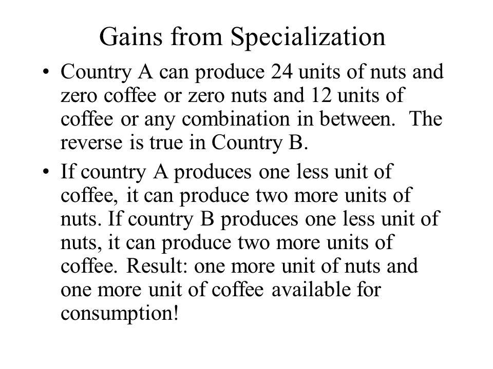 Gains from Specialization Country A can produce 24 units of nuts and zero coffee or zero nuts and 12 units of coffee or any combination in between.