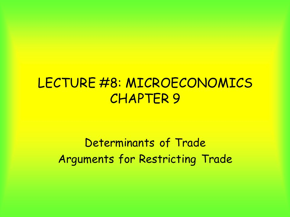 LECTURE #8: MICROECONOMICS CHAPTER 9 Determinants of Trade Arguments for Restricting Trade