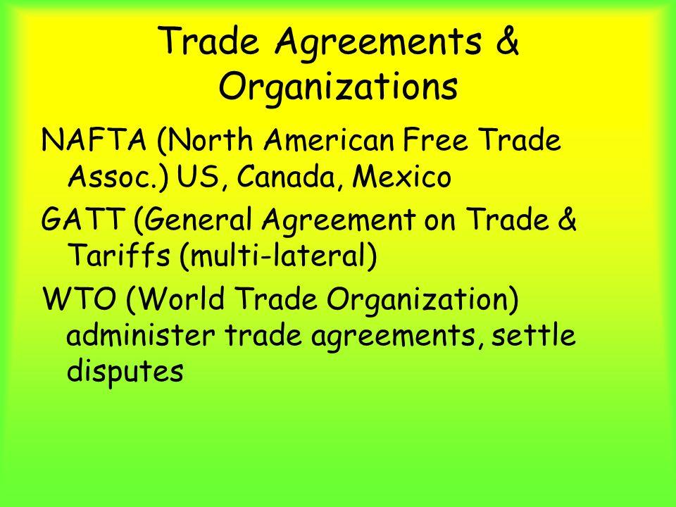 Trade Agreements & Organizations NAFTA (North American Free Trade Assoc.) US, Canada, Mexico GATT (General Agreement on Trade & Tariffs (multi-lateral) WTO (World Trade Organization) administer trade agreements, settle disputes