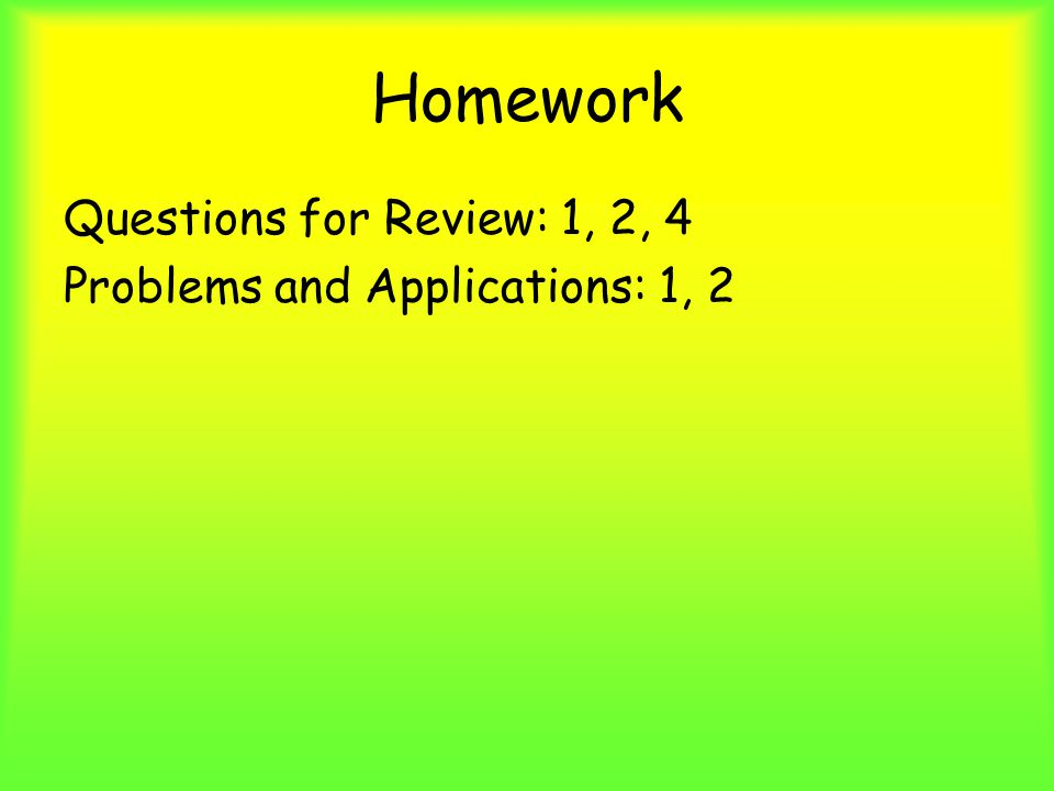 Homework Questions for Review: 1, 2, 4 Problems and Applications: 1, 2