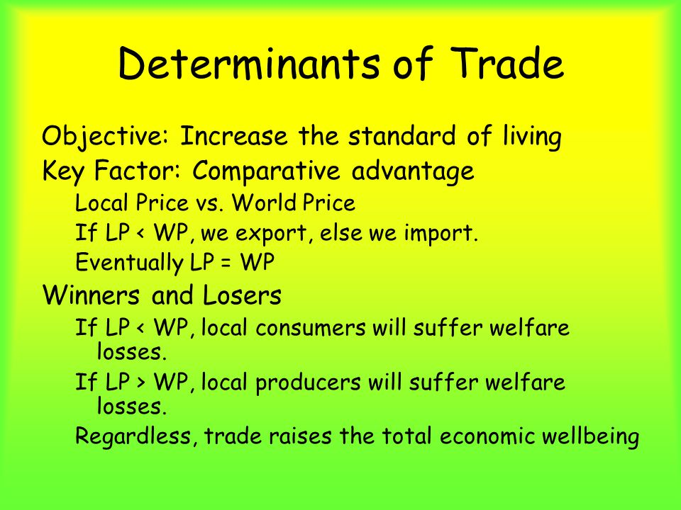 Determinants of Trade Objective: Increase the standard of living Key Factor: Comparative advantage Local Price vs.