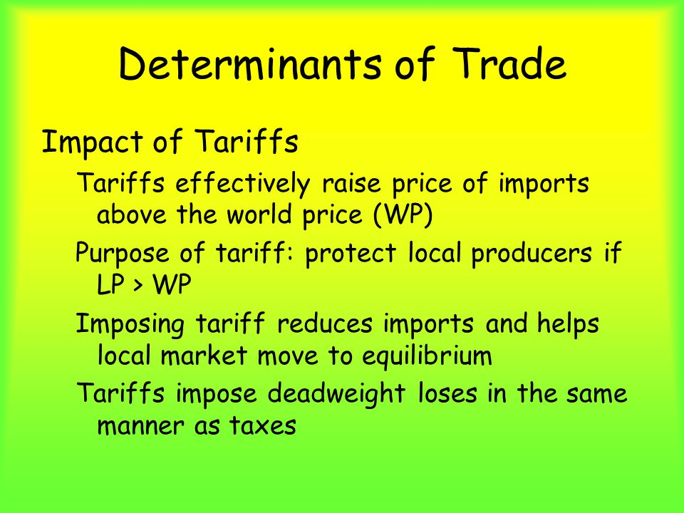 Determinants of Trade Impact of Tariffs Tariffs effectively raise price of imports above the world price (WP) Purpose of tariff: protect local producers if LP > WP Imposing tariff reduces imports and helps local market move to equilibrium Tariffs impose deadweight loses in the same manner as taxes